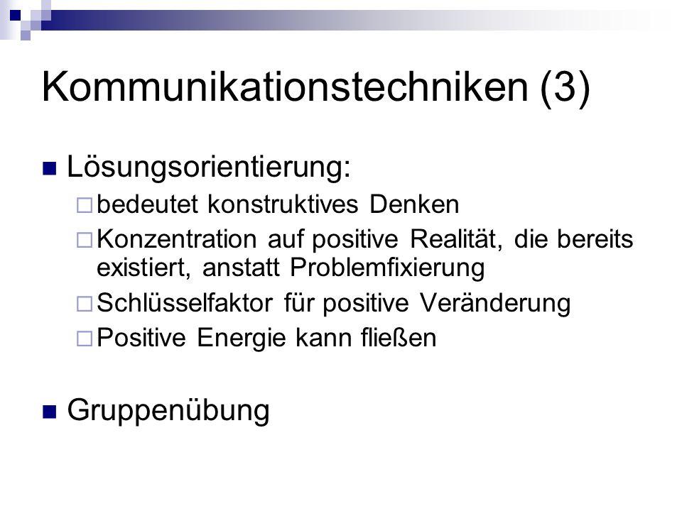 Kommunikationstechniken (3) Lösungsorientierung: bedeutet konstruktives Denken Konzentration auf positive Realität, die bereits existiert, anstatt Problemfixierung Schlüsselfaktor für positive Veränderung Positive Energie kann fließen Gruppenübung