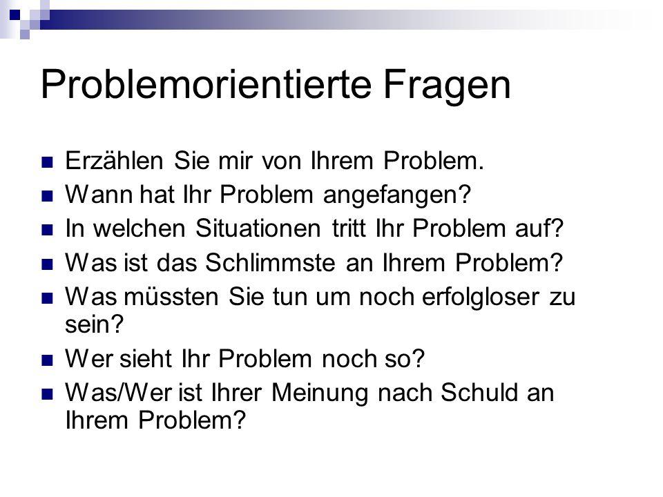 Problemorientierte Fragen Erzählen Sie mir von Ihrem Problem. Wann hat Ihr Problem angefangen? In welchen Situationen tritt Ihr Problem auf? Was ist d