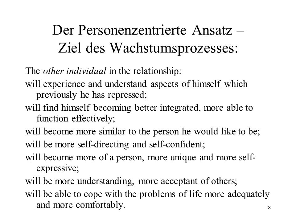 8 Der Personenzentrierte Ansatz – Ziel des Wachstumsprozesses: The other individual in the relationship: will experience and understand aspects of him