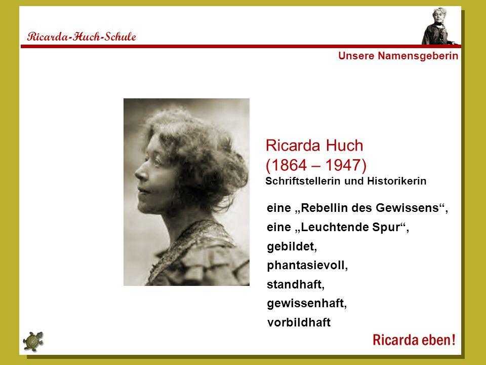 Ricarda-Huch-Schule Unsere Namensgeberin Ricarda Huch (1864 – 1947) Schriftstellerin und Historikerin eine Rebellin des Gewissens, eine Leuchtende Spu