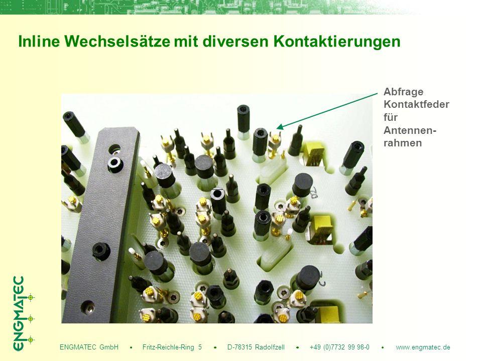 ENGMATEC GmbH Fritz-Reichle-Ring 5 D-78315 Radolfzell +49 (0)7732 99 98-0 www.engmatec.de Inline Wechselsätze mit diversen Kontaktierungen Abfrage Kontaktfeder für Antennen- rahmen