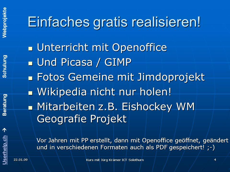 Userhelp.chUserhelp.ch Beratung Schulung Webprojekte 22.01.09 Kurs mit Jürg Krämer ICT Solothurn 4 Einfaches gratis realisieren! Unterricht mit Openof