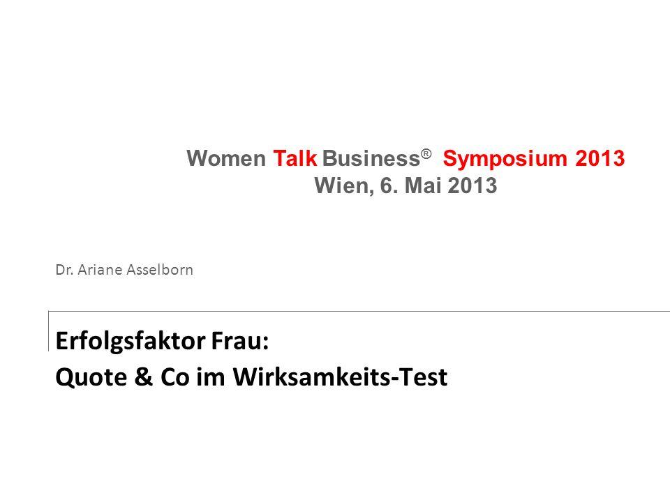 Erfolgsfaktor Frau: Quote & Co im Wirksamkeits-Test Women Talk Business ® Symposium 2013 Wien, 6. Mai 2013 Dr. Ariane Asselborn