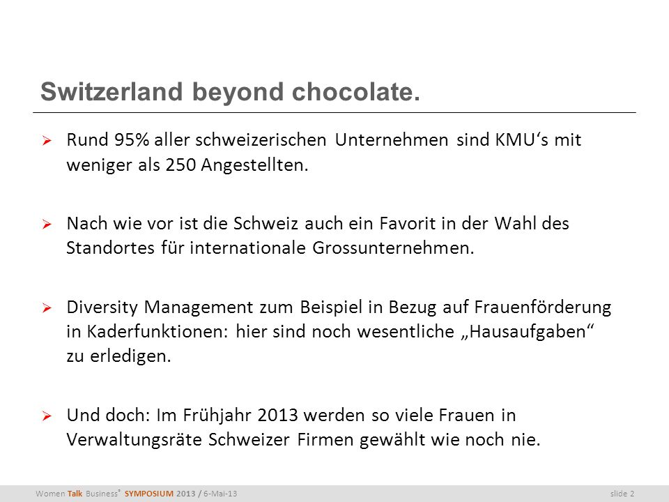 slide 2Women Talk Business ® SYMPOSIUM 2013 / 6-Mai-13 Switzerland beyond chocolate. Rund 95% aller schweizerischen Unternehmen sind KMUs mit weniger