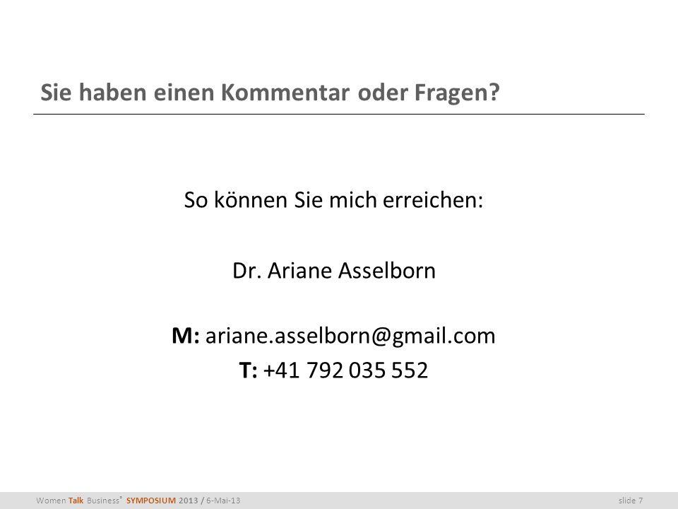 slide 7Women Talk Business ® SYMPOSIUM 2013 / 6-Mai-13 Sie haben einen Kommentar oder Fragen? So können Sie mich erreichen: Dr. Ariane Asselborn M: ar
