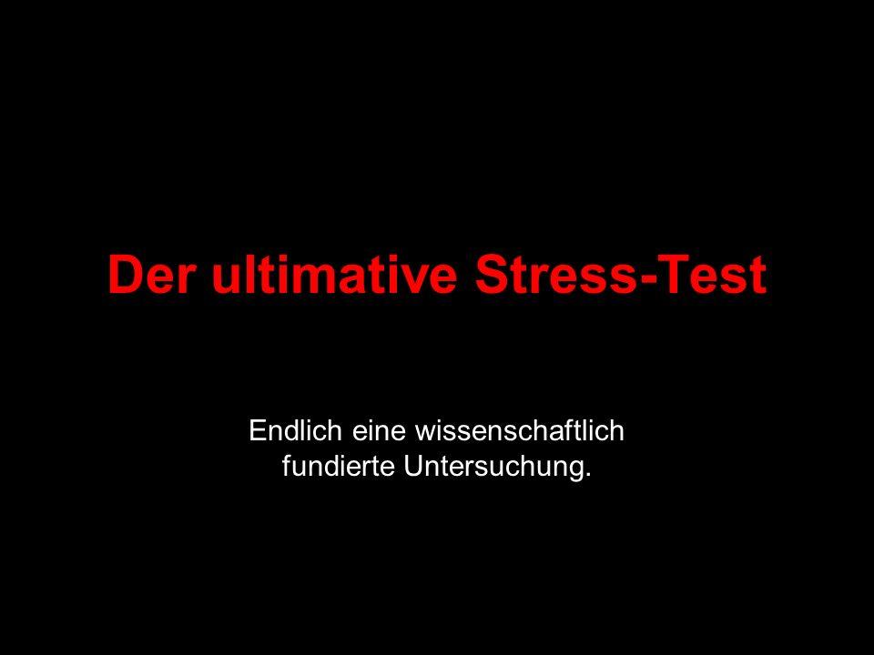 Der ultimative Stress-Test Endlich eine wissenschaftlich fundierte Untersuchung.