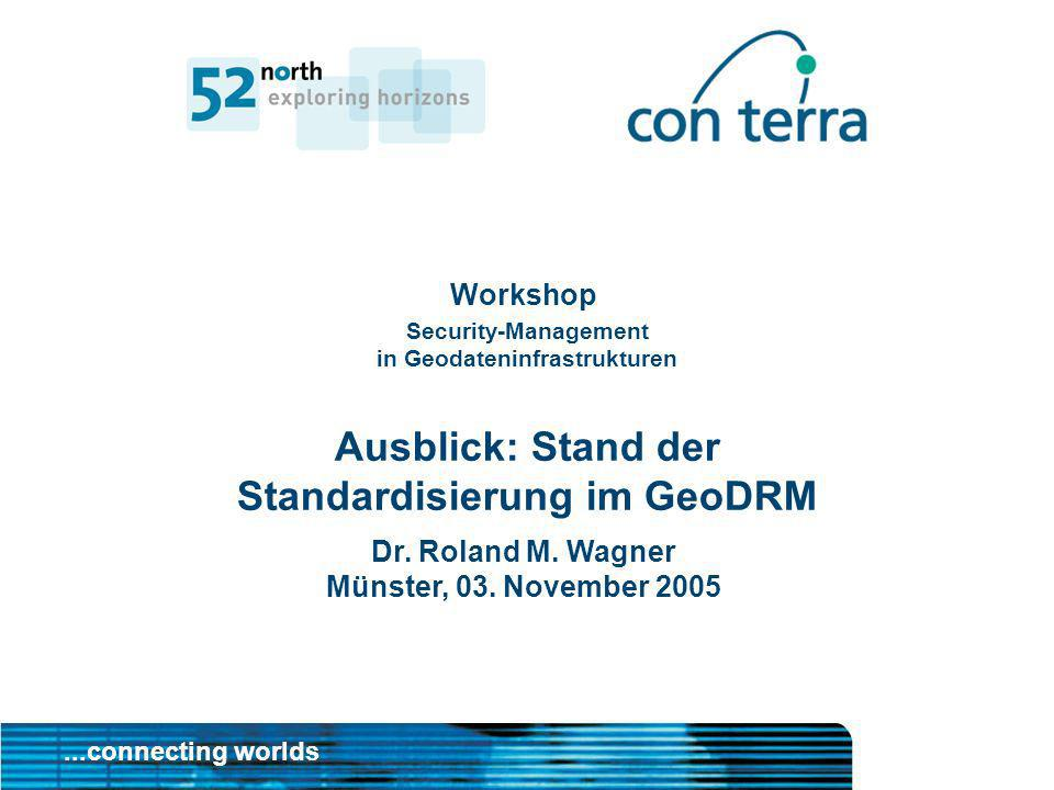 ...connecting worlds Dr. Roland M. Wagner Münster, 03. November 2005 Workshop Security-Management in Geodateninfrastrukturen Ausblick: Stand der Stand