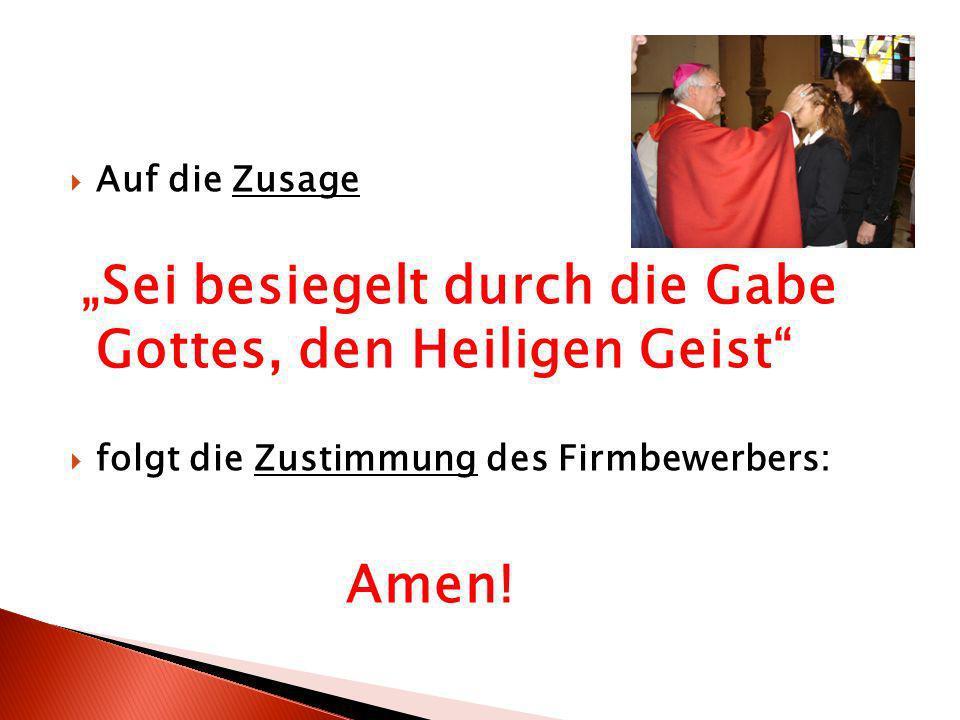 Auf die Zusage Sei besiegelt durch die Gabe Gottes, den Heiligen Geist folgt die Zustimmung des Firmbewerbers: Amen!