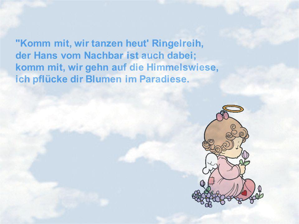 Komm mit, wir tanzen heut Ringelreih, der Hans vom Nachbar ist auch dabei; komm mit, wir gehn auf die Himmelswiese, ich pflücke dir Blumen im Paradiese.