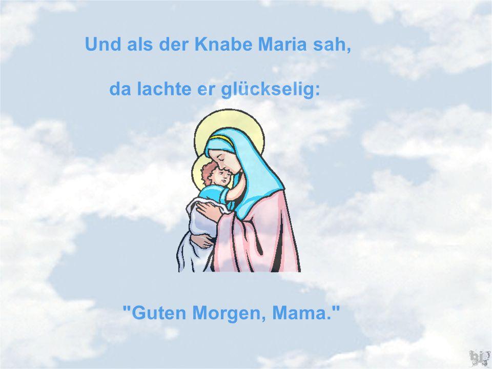 Und als der Knabe Maria sah, da lachte er glückselig: Guten Morgen, Mama.
