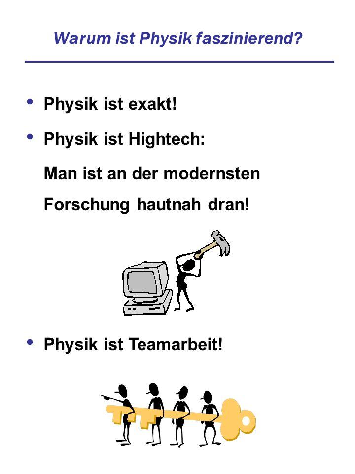 Warum ist Physik faszinierend? Physik ist exakt! Physik ist Hightech: Man ist an der modernsten Forschung hautnah dran! Physik ist Teamarbeit!