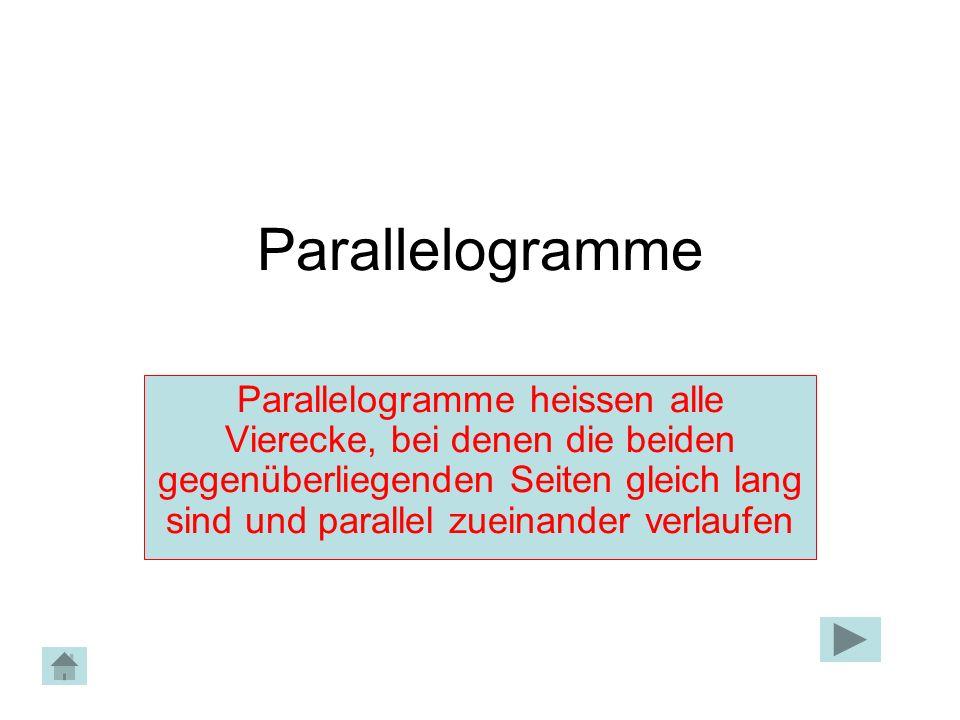 Parallelogramme Parallelogramme heissen alle Vierecke, bei denen die beiden gegenüberliegenden Seiten gleich lang sind und parallel zueinander verlaufen