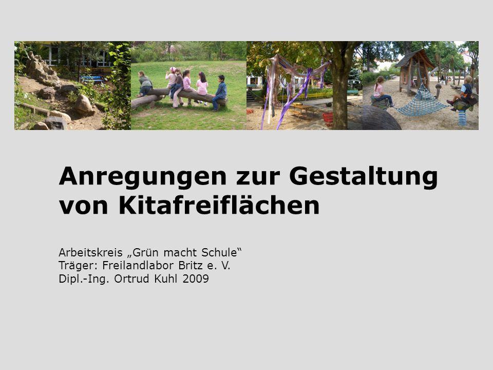 Anregungen zur Gestaltung von Kitafreiflächen Arbeitskreis Grün macht Schule Träger: Freilandlabor Britz e. V. Dipl.-Ing. Ortrud Kuhl 2009