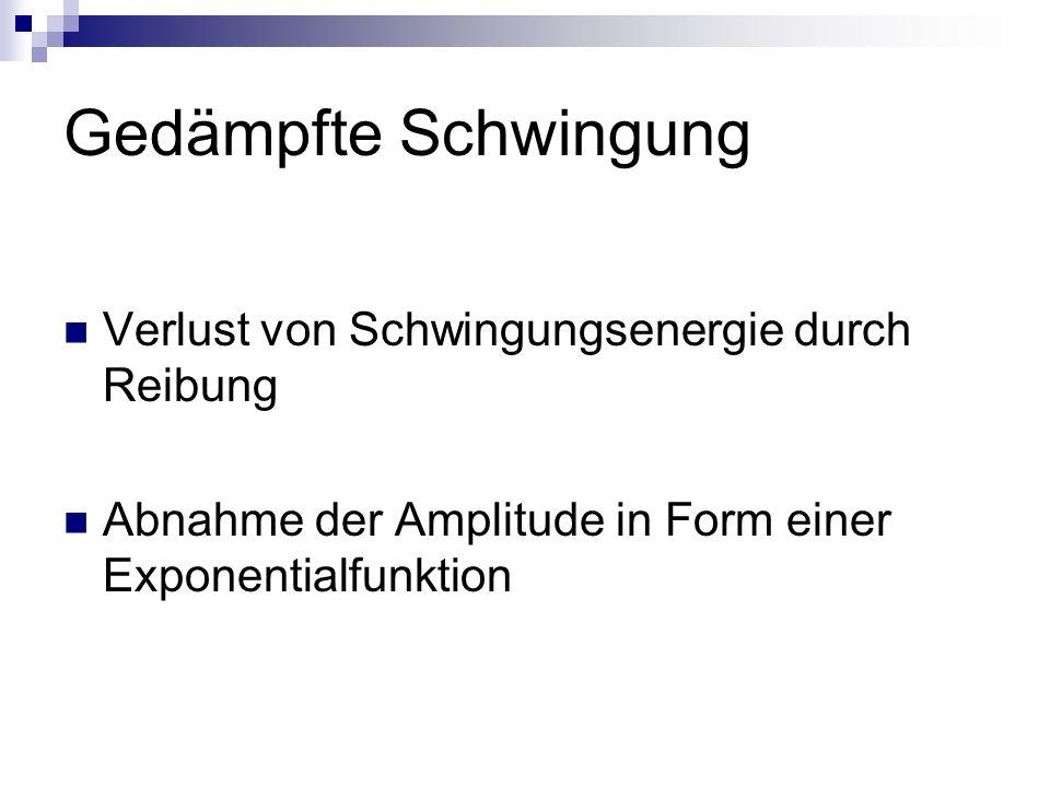 Gedämpfte Schwingung Verlust von Schwingungsenergie durch Reibung Abnahme der Amplitude in Form einer Exponentialfunktion