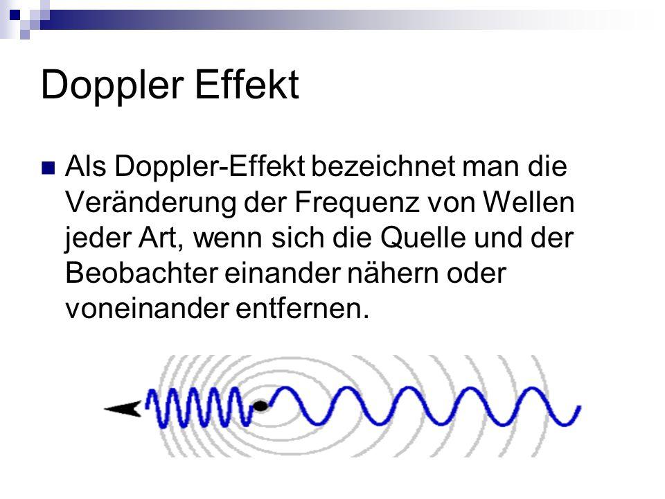 Doppler Effekt Als Doppler-Effekt bezeichnet man die Veränderung der Frequenz von Wellen jeder Art, wenn sich die Quelle und der Beobachter einander nähern oder voneinander entfernen.