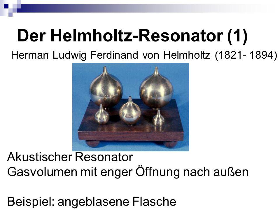 Der Helmholtz-Resonator (1) Akustischer Resonator Gasvolumen mit enger Öffnung nach außen Beispiel: angeblasene Flasche Herman Ludwig Ferdinand von Helmholtz (1821- 1894)