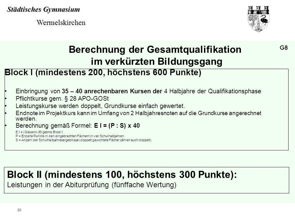 Städtisches Gymnasium Wermelskirchen Wermelskirchen 20 Berechnung der Gesamtqualifikation im verkürzten Bildungsgang Block I (mindestens 200, höchsten