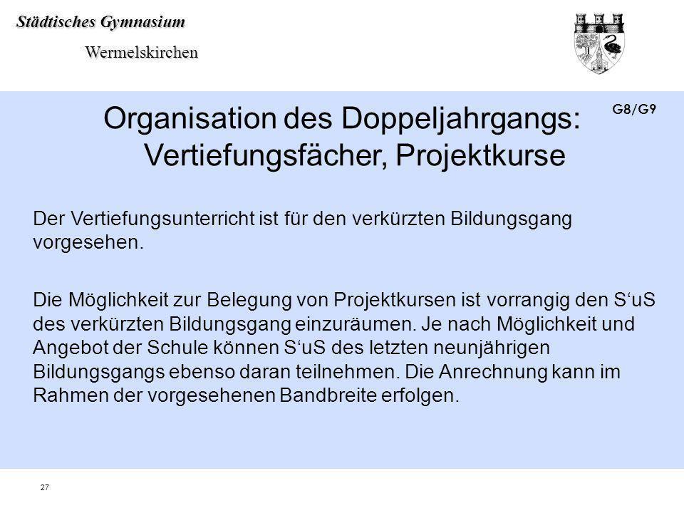 Städtisches Gymnasium Wermelskirchen Wermelskirchen 27 Organisation des Doppeljahrgangs: Vertiefungsfächer, Projektkurse Der Vertiefungsunterricht ist
