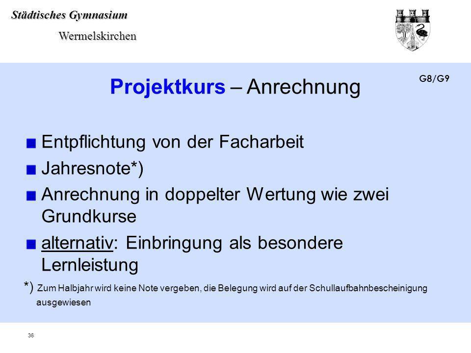 Städtisches Gymnasium Wermelskirchen Wermelskirchen 36 Projektkurs – Anrechnung Entpflichtung von der Facharbeit Jahresnote*) Anrechnung in doppelter