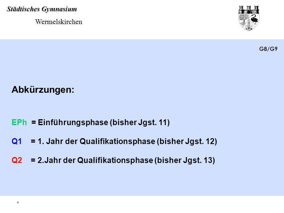 Städtisches Gymnasium Wermelskirchen Wermelskirchen 4 Abkürzungen: EPh = Einführungsphase (bisher Jgst. 11) Q1 = 1. Jahr der Qualifikationsphase (bish