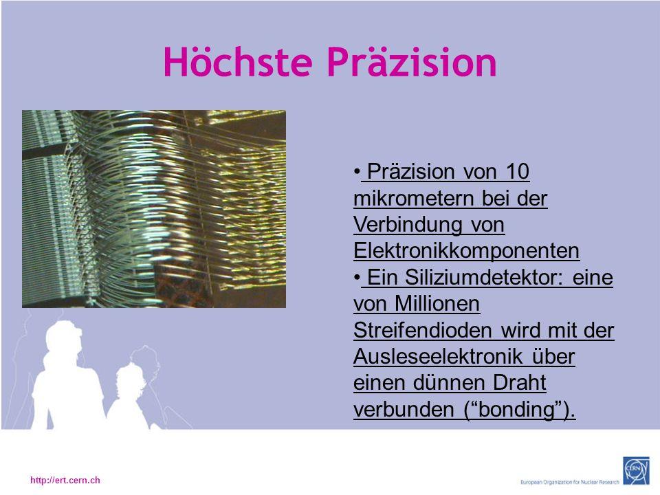 http://ert.cern.ch Höchste Präzision Präzision von 10 mikrometern bei der Verbindung von Elektronikkomponenten Ein Siliziumdetektor: eine von Millionen Streifendioden wird mit der Ausleseelektronik über einen dünnen Draht verbunden (bonding).