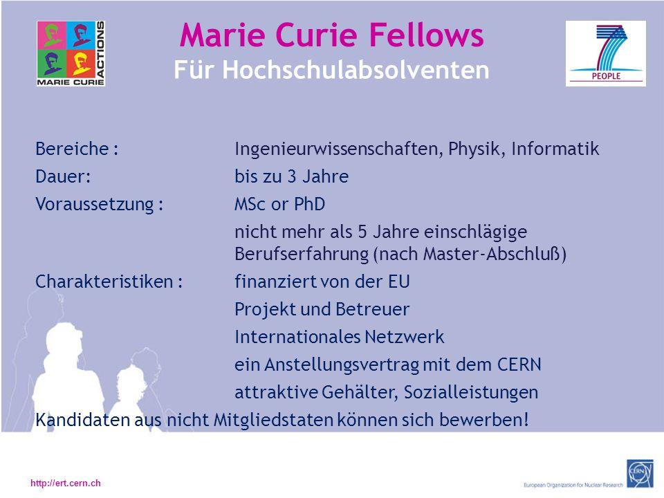 http://ert.cern.ch Marie Curie Fellows Für Hochschulabsolventen Bereiche : Ingenieurwissenschaften, Physik, Informatik Dauer: bis zu 3 Jahre Voraussetzung :MSc or PhD nicht mehr als 5 Jahre einschlägige Berufserfahrung (nach Master-Abschluß) Charakteristiken :finanziert von der EU Projekt und Betreuer Internationales Netzwerk ein Anstellungsvertrag mit dem CERN attraktive Gehälter, Sozialleistungen Kandidaten aus nicht Mitgliedstaten können sich bewerben!