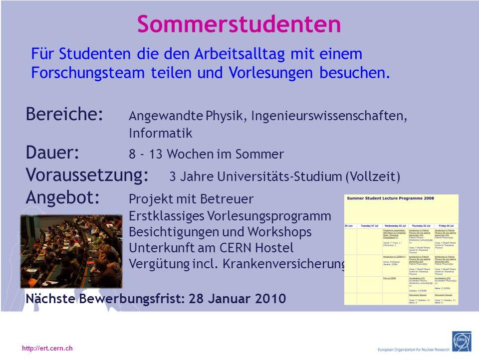 http://ert.cern.ch Sommerstudenten Bereiche: Angewandte Physik, Ingenieurswissenschaften, Informatik Dauer: 8 - 13 Wochen im Sommer Voraussetzung: 3 Jahre Universitäts-Studium (Vollzeit) Angebot: Projekt mit Betreuer Erstklassiges Vorlesungsprogramm Besichtigungen und Workshops Unterkunft am CERN Hostel Vergütung incl.