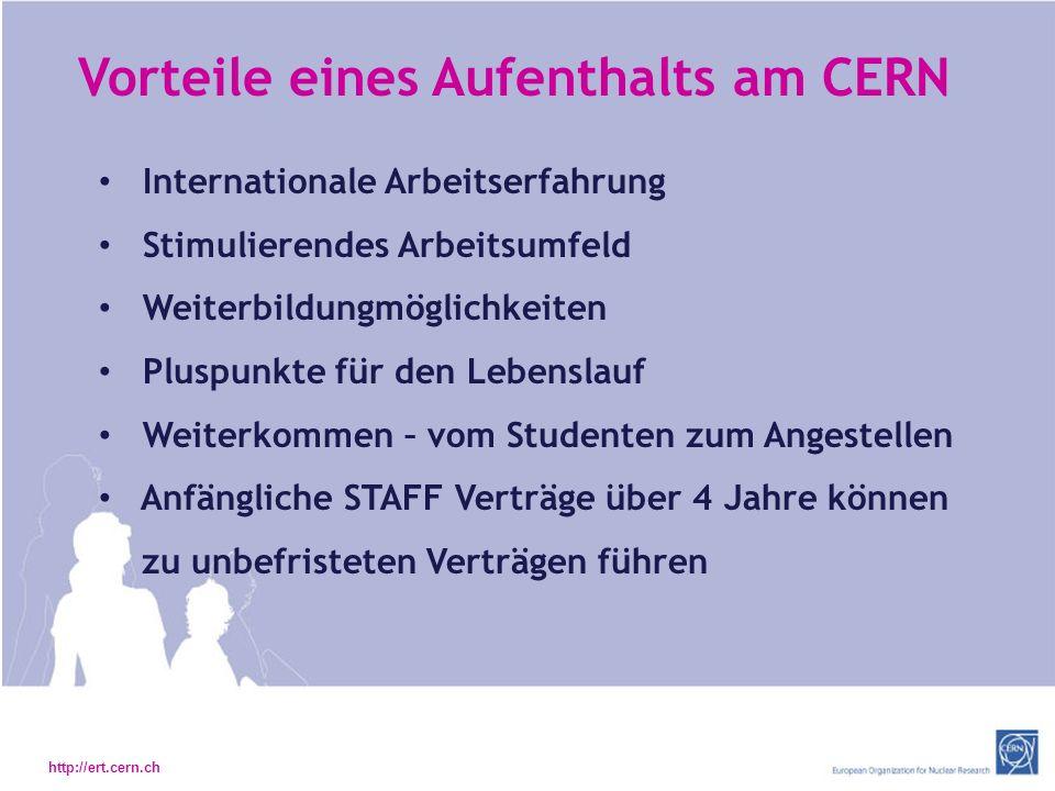 http://ert.cern.ch Vorteile eines Aufenthalts am CERN Internationale Arbeitserfahrung Stimulierendes Arbeitsumfeld Weiterbildungmöglichkeiten Pluspunkte für den Lebenslauf Weiterkommen – vom Studenten zum Angestellen Anfängliche STAFF Verträge über 4 Jahre können zu unbefristeten Verträgen führen
