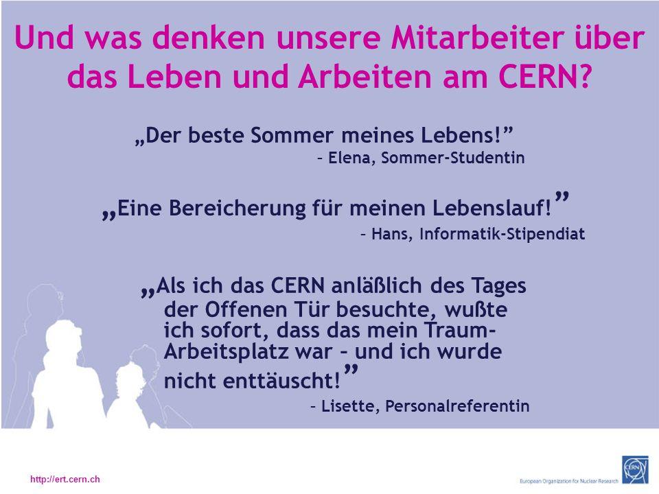 http://ert.cern.ch Und was denken unsere Mitarbeiter über das Leben und Arbeiten am CERN.