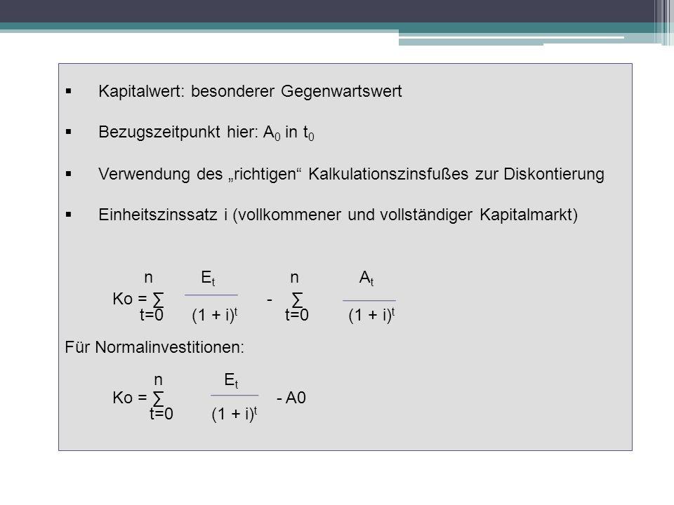 Bezugszeitpunkt hier: A 0 in t 0 Verwendung des richtigen Kalkulationszinsfußes zur Diskontierung Einheitszinssatz i (vollkommener und vollständiger Kapitalmarkt) n E t n A t Ko = - t=0 (1 + i) t t=0 (1 + i) t Für Normalinvestitionen: n E t Ko = - A0 t=0 (1 + i) t
