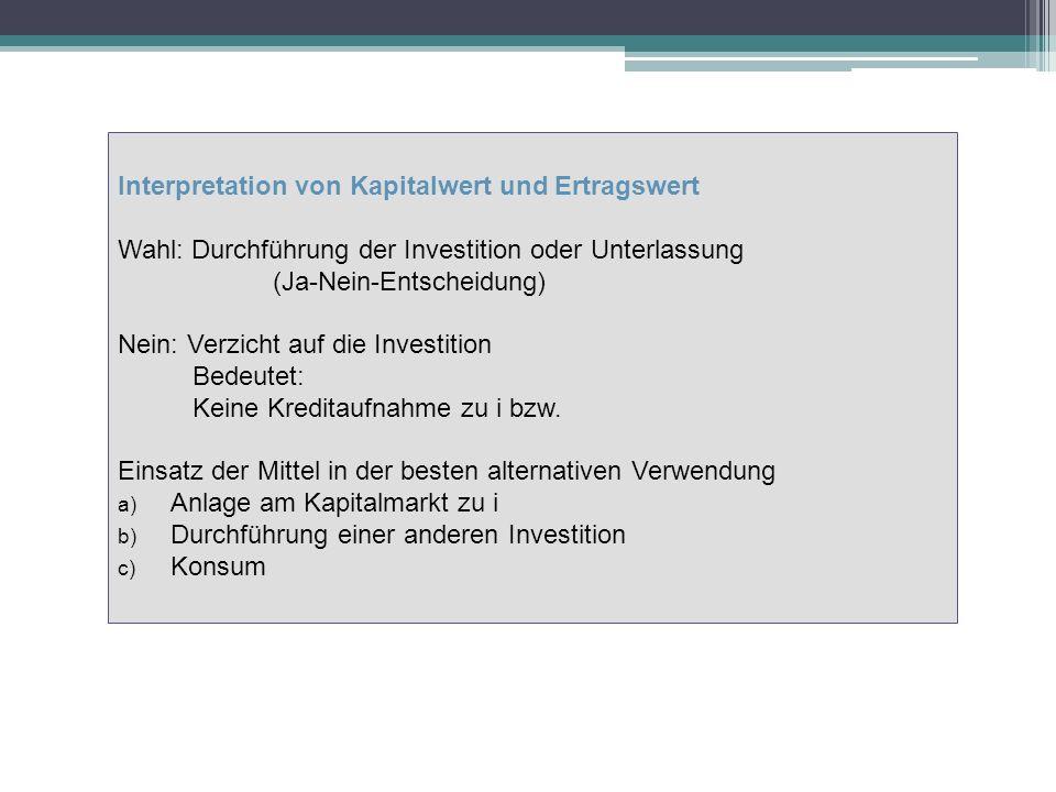 Interpretation von Kapitalwert und Ertragswert Wahl: Durchführung der Investition oder Unterlassung (Ja-Nein-Entscheidung) Nein: Verzicht auf die Investition Bedeutet: Keine Kreditaufnahme zu i bzw.