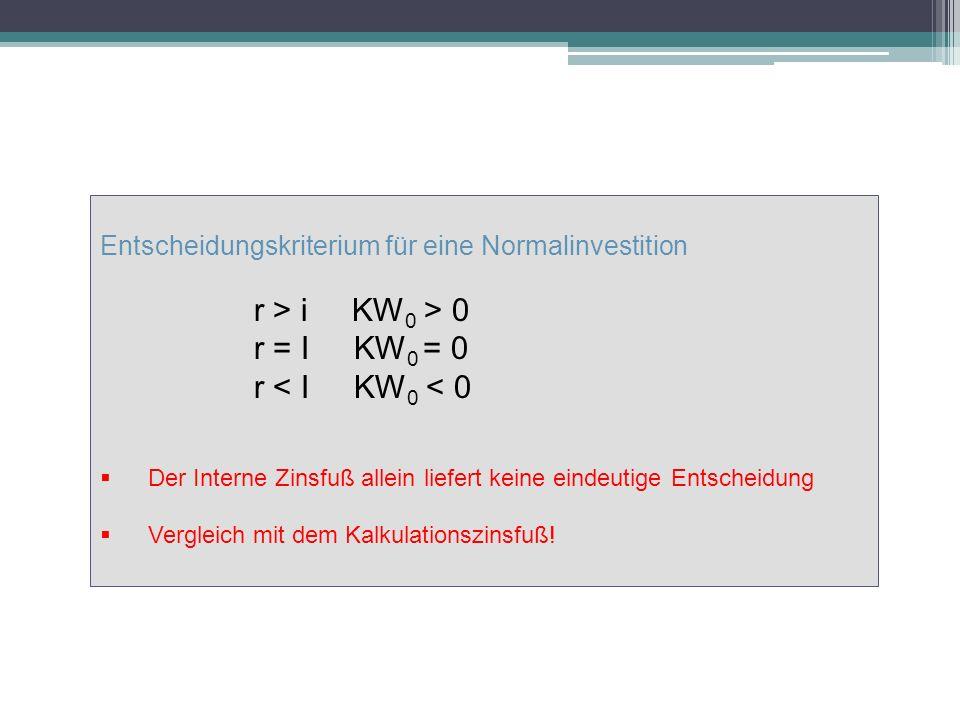 Entscheidungskriterium für eine Normalinvestition r > i KW 0 > 0 r = I KW 0 = 0 r < I KW 0 < 0 Der Interne Zinsfuß allein liefert keine eindeutige Entscheidung Vergleich mit dem Kalkulationszinsfuß!