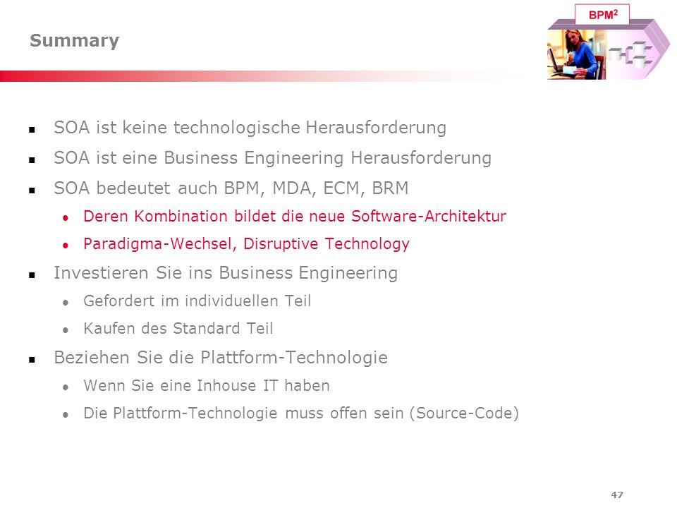 47 Summary SOA ist keine technologische Herausforderung SOA ist eine Business Engineering Herausforderung SOA bedeutet auch BPM, MDA, ECM, BRM Deren K