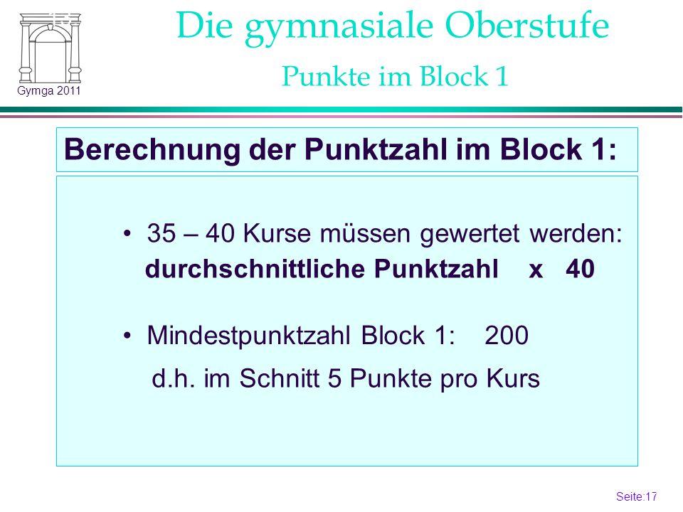Seite:17 17 Gymga 2011 Die gymnasiale Oberstufe Berechnung der Punktzahl im Block 1: 13.2 Punkte im Block 1 35 – 40 Kurse müssen gewertet werden: durchschnittliche Punktzahl x 40 Mindestpunktzahl Block 1: 200 d.h.