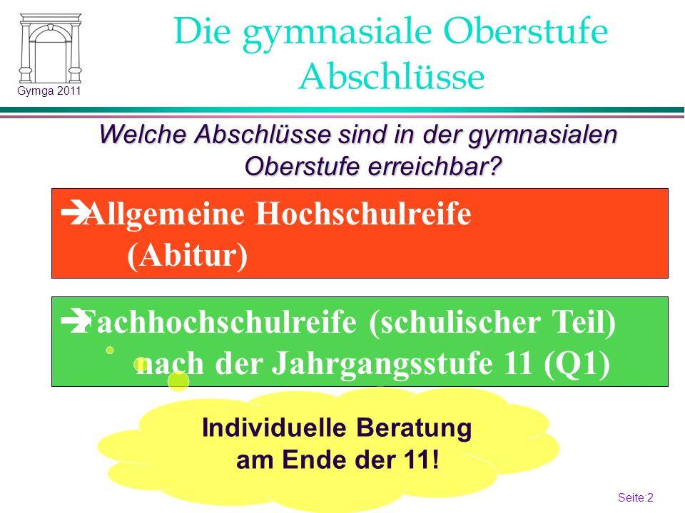 Seite:2 2 Gymga 2011 Abschlüsse Welche Abschlüsse sind in der gymnasialen Oberstufe erreichbar? Allgemeine Hochschulreife (Abitur) Fachhochschulreife