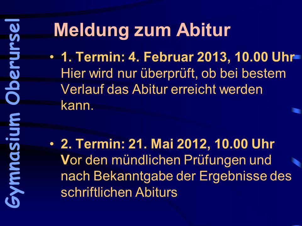 Meldung zum Abitur 1. Termin: 4. Februar 2013, 10.00 Uhr Hier wird nur überprüft, ob bei bestem Verlauf das Abitur erreicht werden kann. 2. Termin: 21