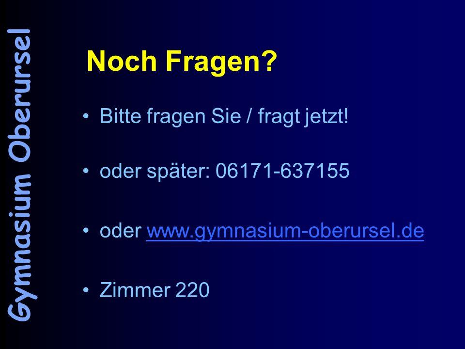 Noch Fragen? Bitte fragen Sie / fragt jetzt! oder später: 06171-637155 oder www.gymnasium-oberursel.dewww.gymnasium-oberursel.de Zimmer 220 Gymnasium