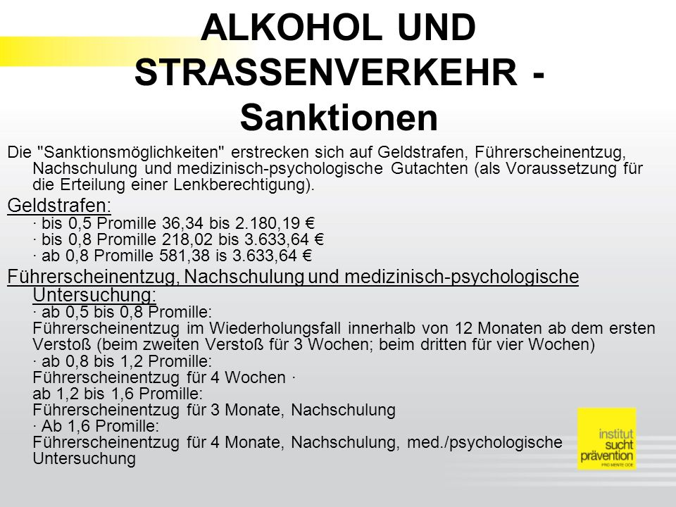 ALKOHOL UND STRASSENVERKEHR - Sanktionen Die Sanktionsmöglichkeiten erstrecken sich auf Geldstrafen, Führerscheinentzug, Nachschulung und medizinisch-psychologische Gutachten (als Voraussetzung für die Erteilung einer Lenkberechtigung).