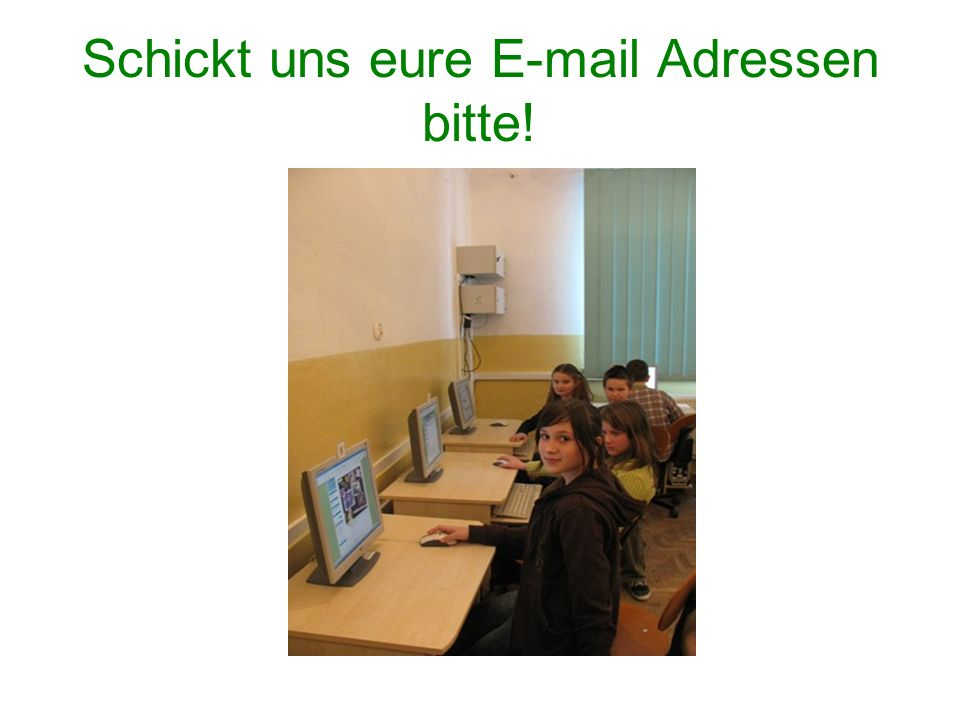 Schickt uns eure E-mail Adressen bitte!