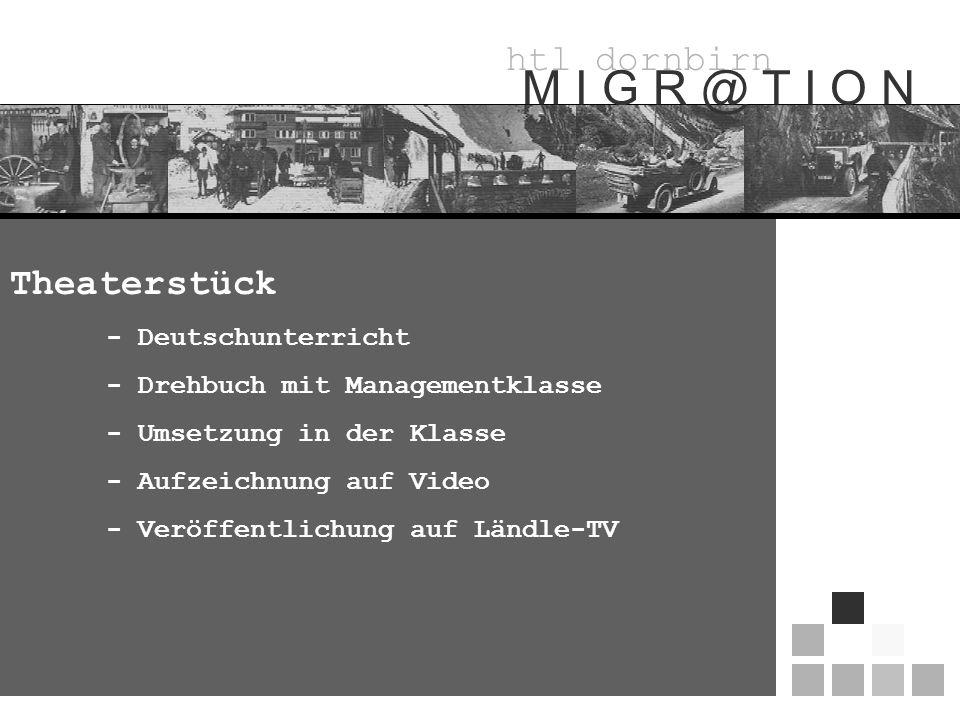 htl dornbirn M I G R @ T I O N Theaterstück - Deutschunterricht - Drehbuch mit Managementklasse - Umsetzung in der Klasse - Aufzeichnung auf Video - Veröffentlichung auf Ländle-TV