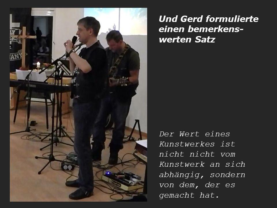 Und Gerd formulierte einen bemerkens- werten Satz Der Wert eines Kunstwerkes ist nicht nicht vom Kunstwerk an sich abhängig, sondern von dem, der es gemacht hat.