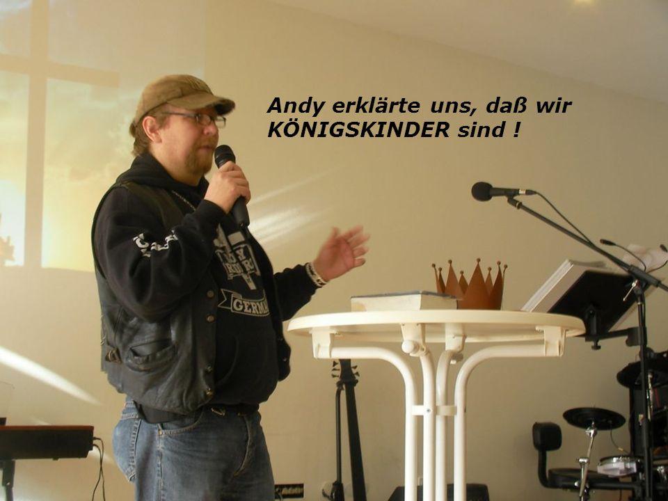 Andy erklärte uns, daß wir KÖNIGSKINDER sind !
