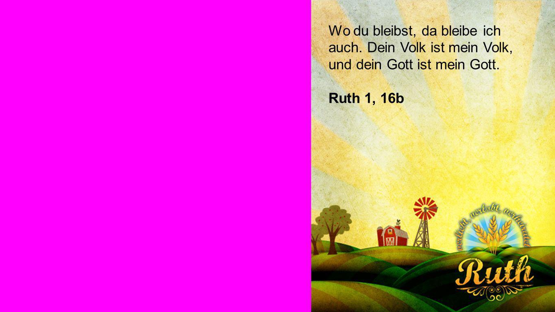 Ruth 1, 16b Wo du bleibst, da bleibe ich auch. Dein Volk ist mein Volk, und dein Gott ist mein Gott. Ruth 1, 16b