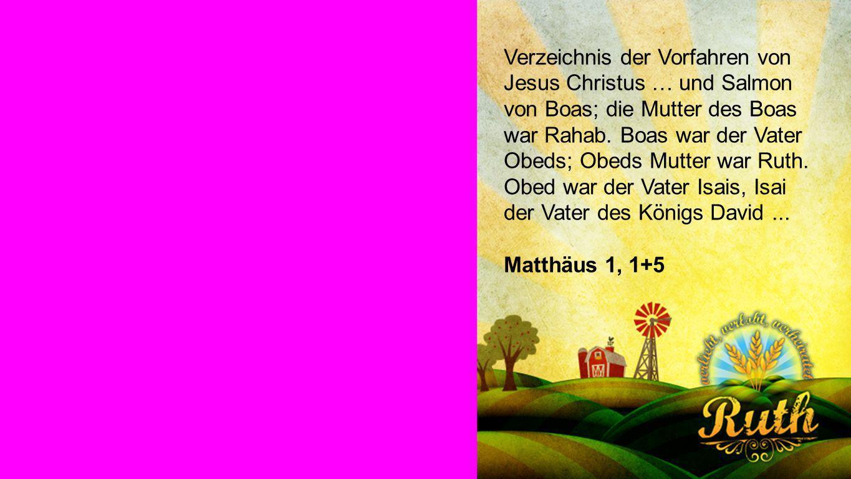 Seiteneinblender Verzeichnis der Vorfahren von Jesus Christus … und Salmon von Boas; die Mutter des Boas war Rahab. Boas war der Vater Obeds; Obeds Mu