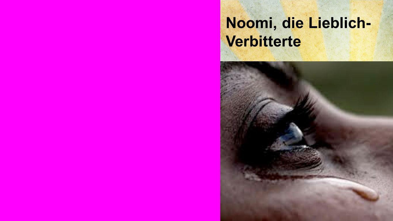 Noomi Noomi, die Lieblich- Verbitterte