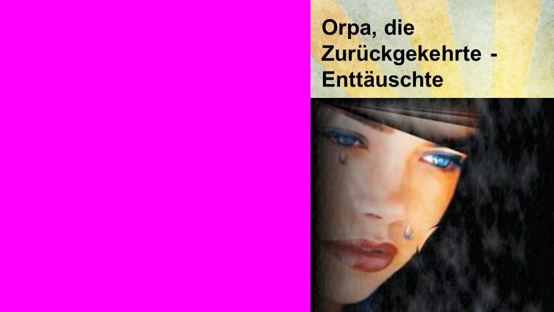 Orpa Orpa, die Zurückgekehrte - Enttäuschte