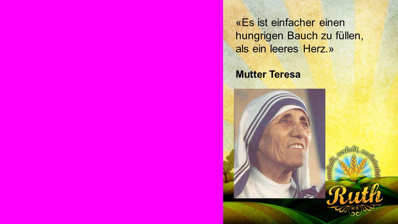 Mutter Teresa «Es ist einfacher einen hungrigen Bauch zu füllen, als ein leeres Herz.» Mutter Teresa