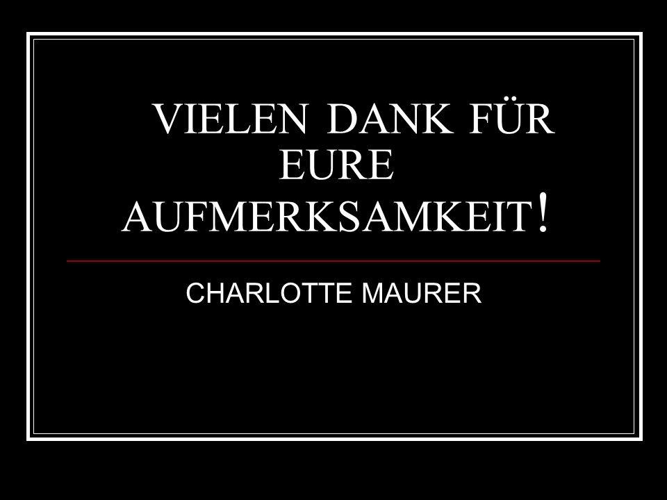 VIELEN DANK FÜR EURE AUFMERKSAMKEIT ! CHARLOTTE MAURER