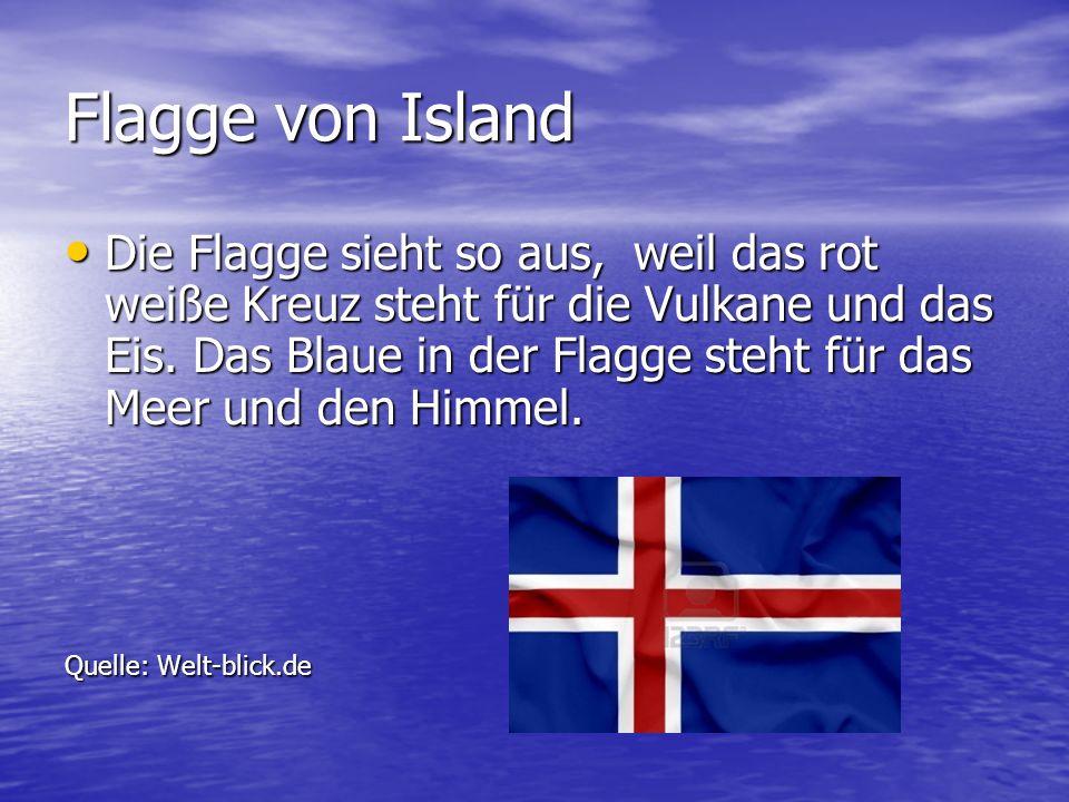 Flagge von Island Die Flagge sieht so aus, weil das rot weiße Kreuz steht für die Vulkane und das Eis. Das Blaue in der Flagge steht für das Meer und