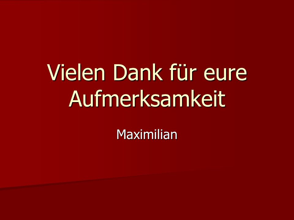 Vielen Dank für eure Aufmerksamkeit Maximilian